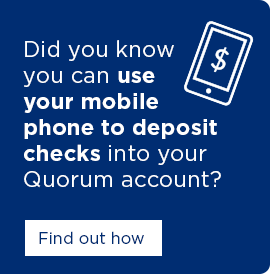 Did you know you can use your mobile phone to deposit check into your Quorum account? Click here to find out how.